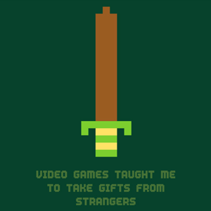Video games taught me to take gifts from strangers